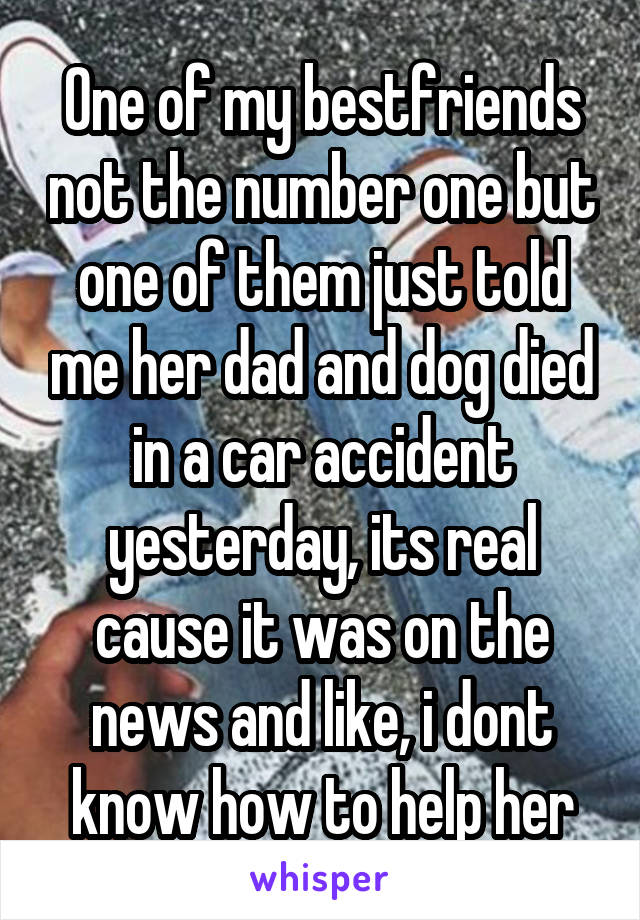 One of my bestfriends not the number one but one of them just told me her dad and dog died in a car accident yesterday, its real cause it was on the news and like, i dont know how to help her