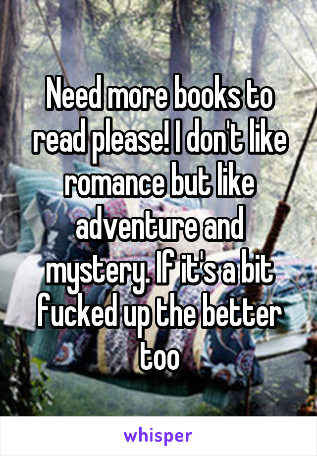 Need more books to read please! I don't like romance but like adventure and mystery. If it's a bit fucked up the better too