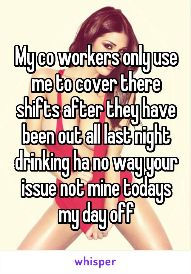 My co workers only use me to cover there shifts after they have been out all last night drinking ha no way your issue not mine todays my day off