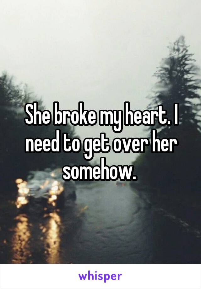 She broke my heart. I need to get over her somehow.