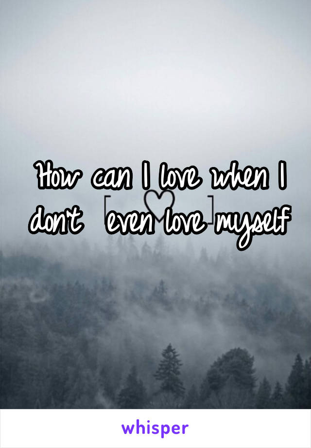 How can I love when I don't  even love myself