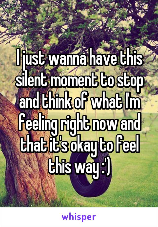 I just wanna have this silent moment to stop and think of what I'm feeling right now and that it's okay to feel this way :')