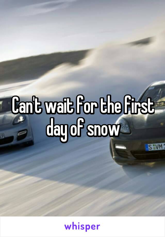 Can't wait for the first day of snow