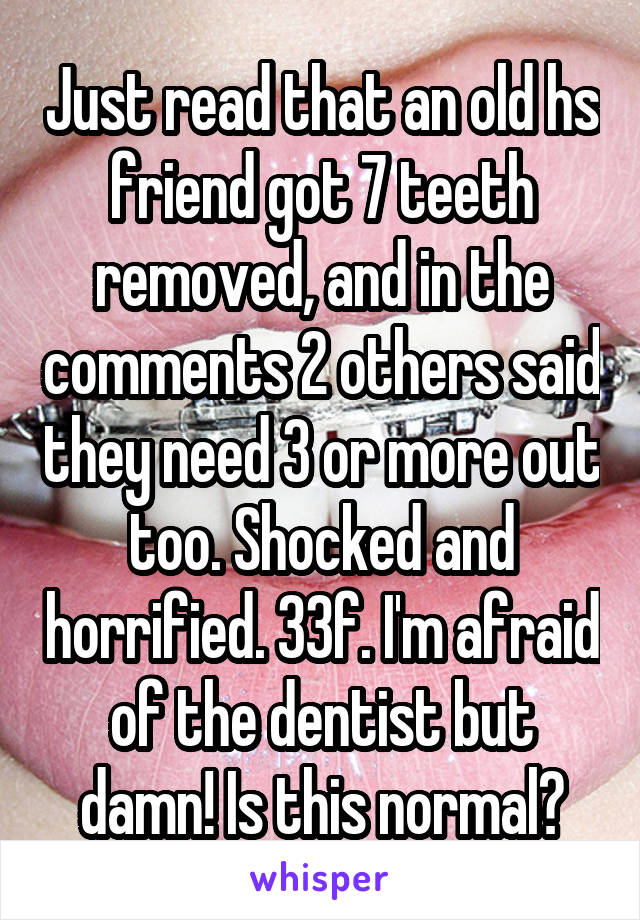 Just read that an old hs friend got 7 teeth removed, and in the comments 2 others said they need 3 or more out too. Shocked and horrified. 33f. I'm afraid of the dentist but damn! Is this normal?