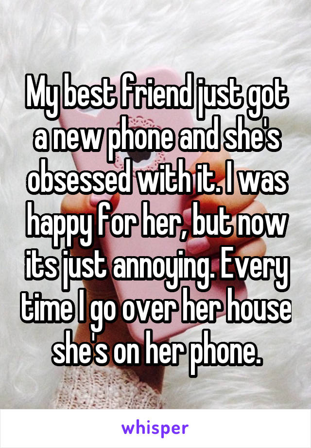 My best friend just got a new phone and she's obsessed with it. I was happy for her, but now its just annoying. Every time I go over her house she's on her phone.