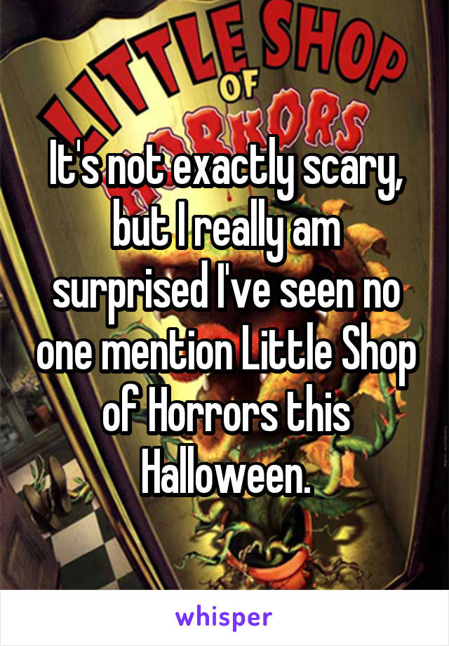 It's not exactly scary, but I really am surprised I've seen no one mention Little Shop of Horrors this Halloween.