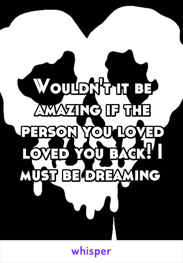 Wouldn't it be amazing if the person you loved loved you back! I must be dreaming