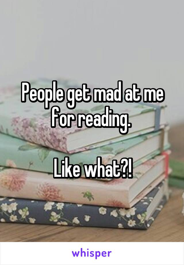 People get mad at me for reading.   Like what?!