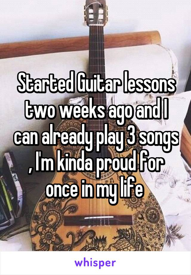 Started Guitar lessons two weeks ago and I can already play 3 songs , I'm kinda proud for once in my life