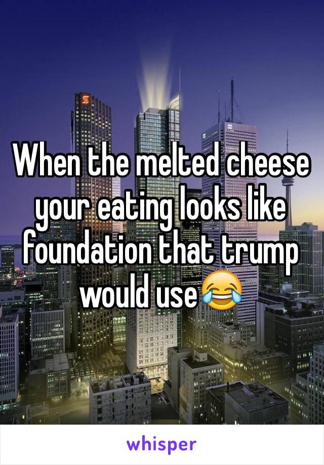When the melted cheese your eating looks like foundation that trump would use😂