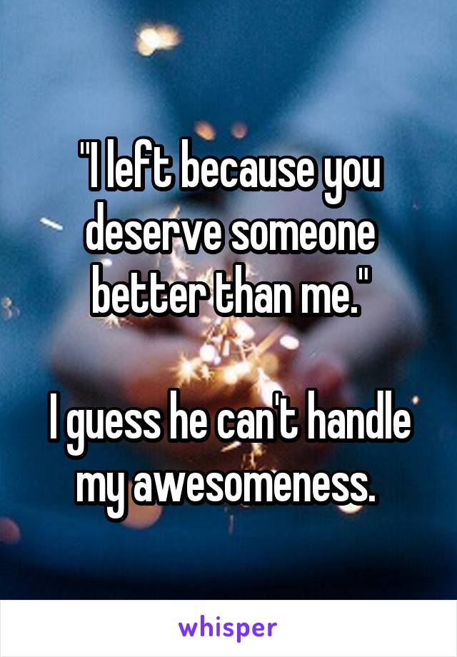 """""""I left because you deserve someone better than me.""""  I guess he can't handle my awesomeness."""