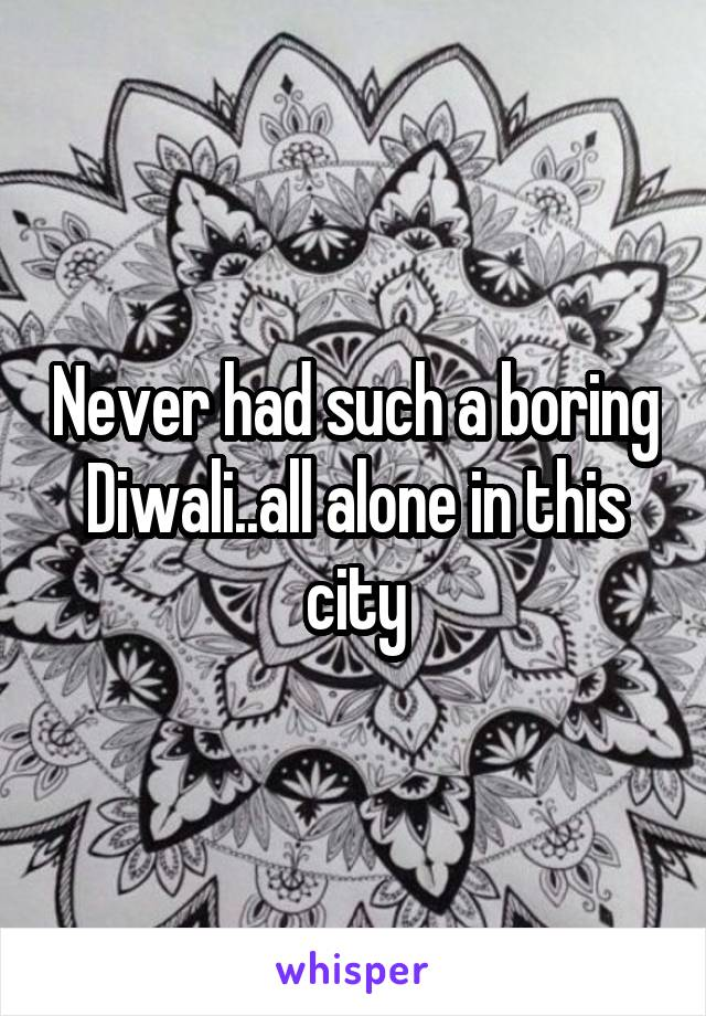 Never had such a boring Diwali..all alone in this city
