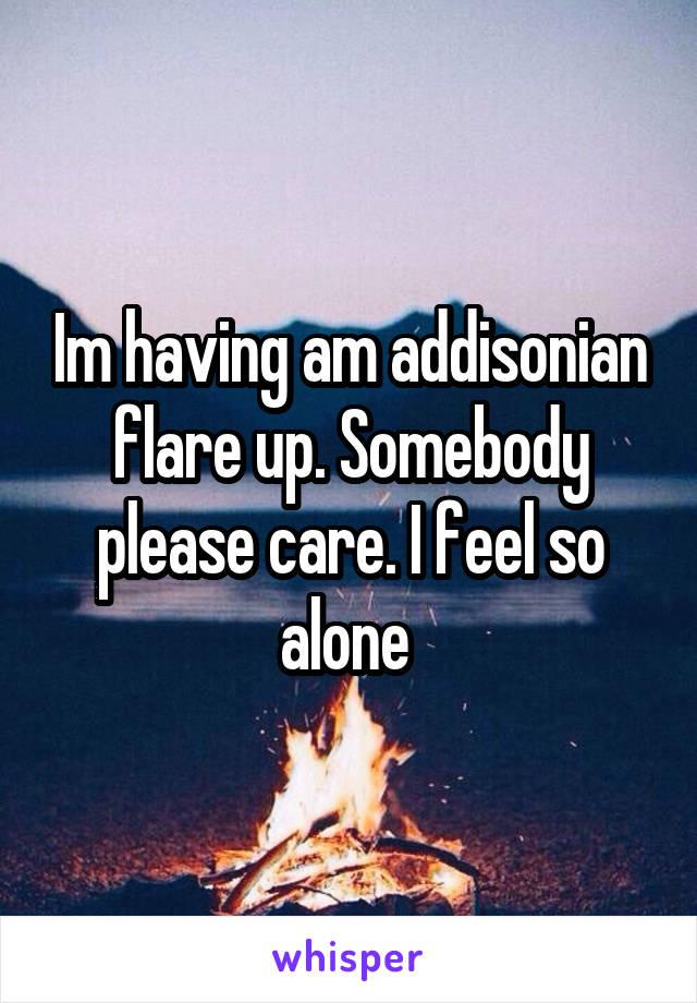 Im having am addisonian flare up. Somebody please care. I feel so alone