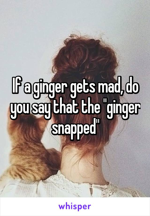 """If a ginger gets mad, do you say that the """"ginger snapped"""""""