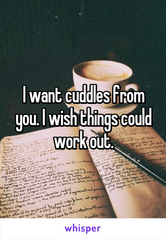 I want cuddles from you. I wish things could work out.