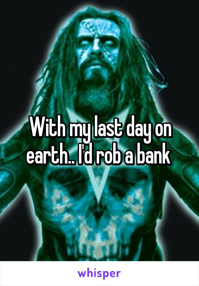 With my last day on earth.. I'd rob a bank