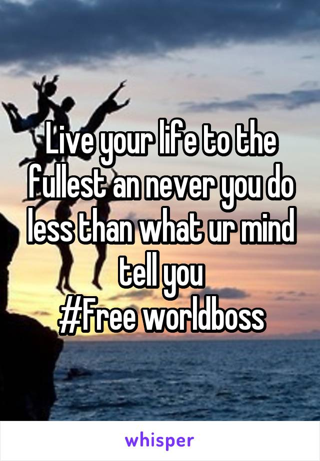 Live your life to the fullest an never you do less than what ur mind tell you #Free worldboss