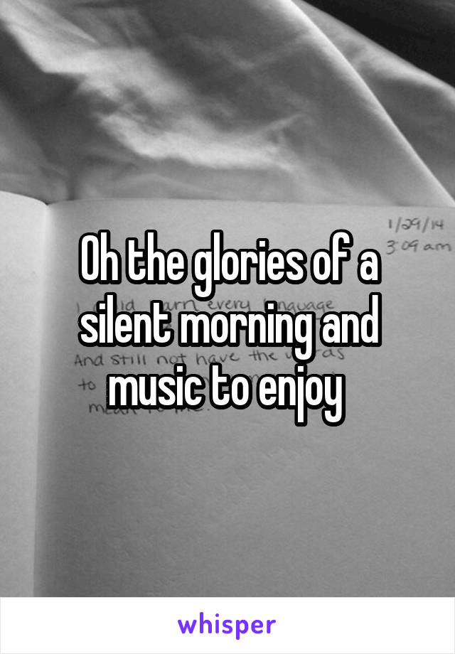 Oh the glories of a silent morning and music to enjoy