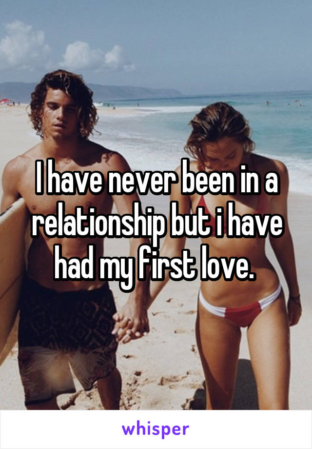 I have never been in a relationship but i have had my first love.