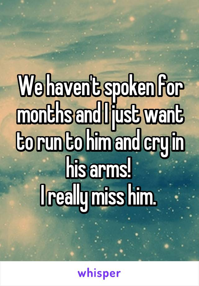 We haven't spoken for months and I just want to run to him and cry in his arms!  I really miss him.