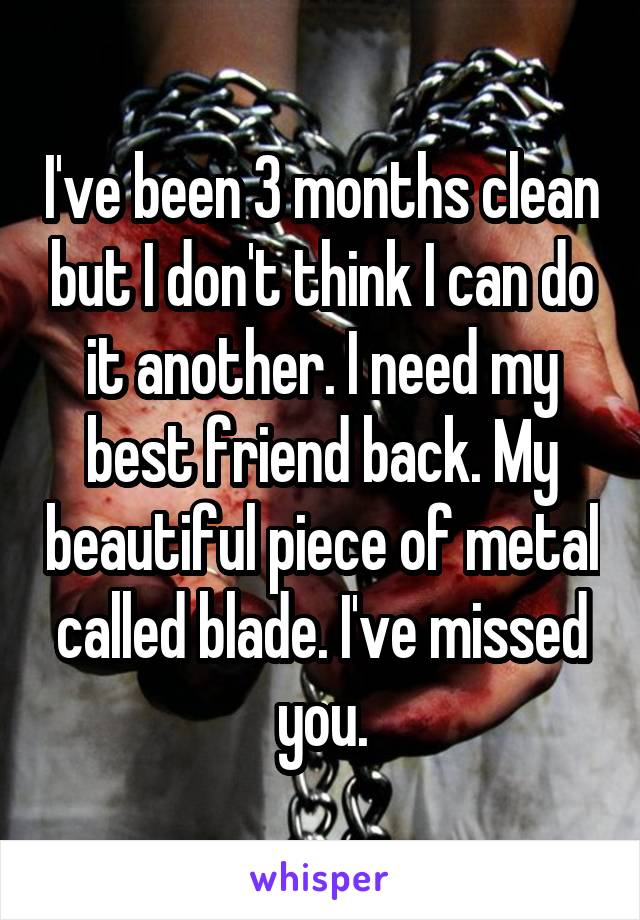 I've been 3 months clean but I don't think I can do it another. I need my best friend back. My beautiful piece of metal called blade. I've missed you.