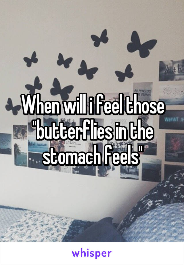 """When will i feel those """"butterflies in the stomach feels"""""""