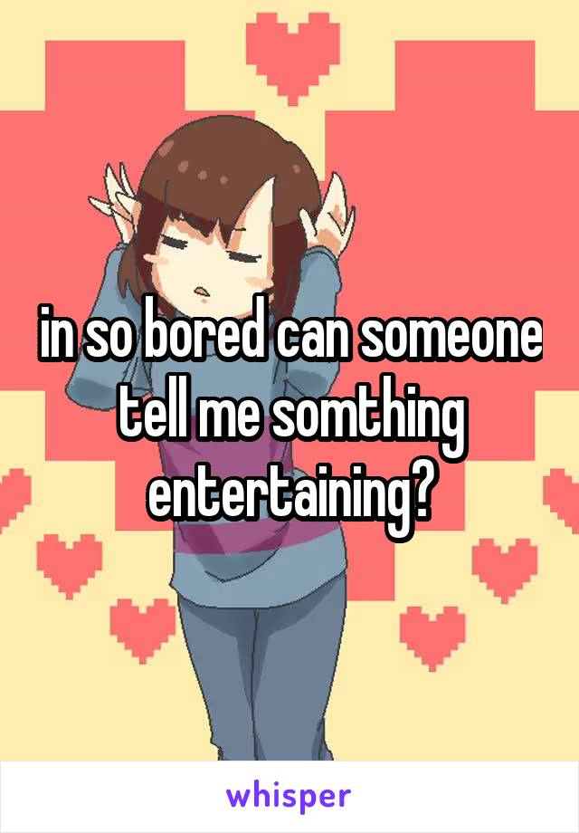 in so bored can someone tell me somthing entertaining?