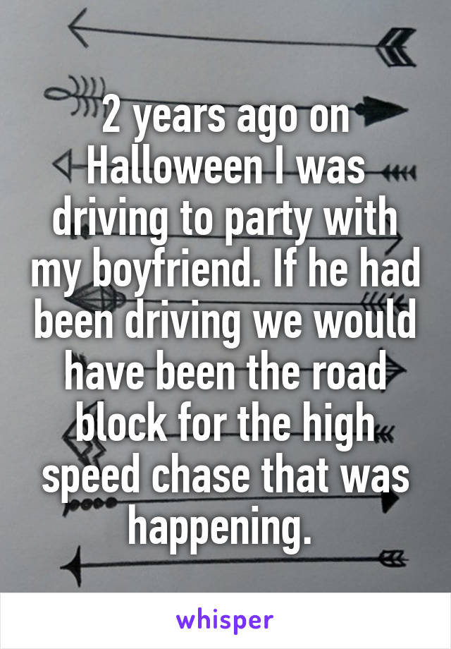 2 years ago on Halloween I was driving to party with my boyfriend. If he had been driving we would have been the road block for the high speed chase that was happening.