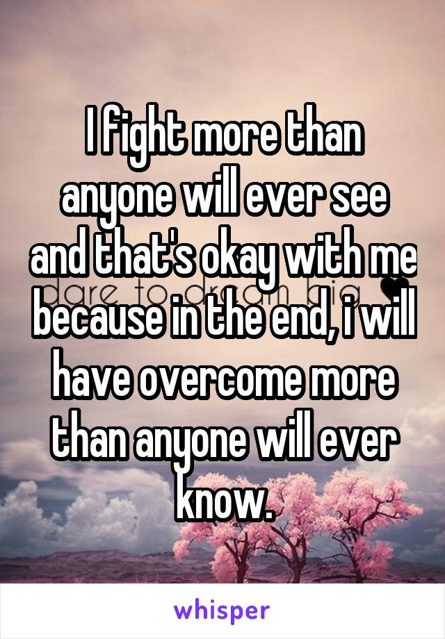 I fight more than anyone will ever see and that's okay with me because in the end, i will have overcome more than anyone will ever know.