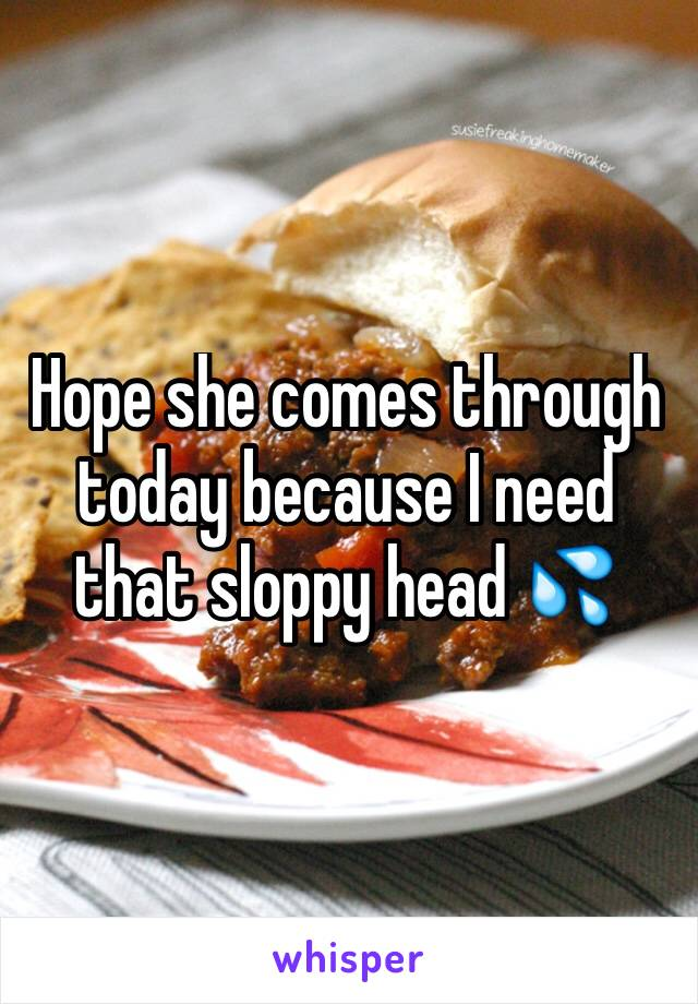 Hope she comes through today because I need that sloppy head 💦