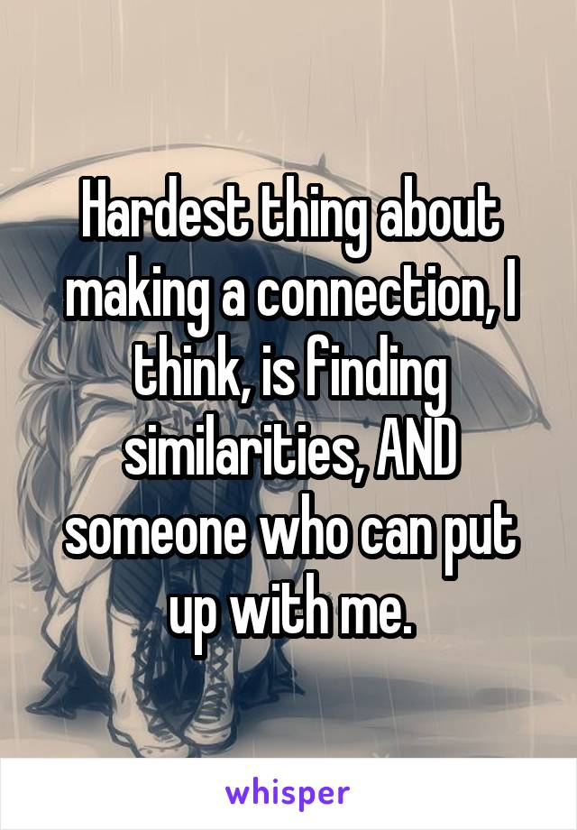 Hardest thing about making a connection, I think, is finding similarities, AND someone who can put up with me.