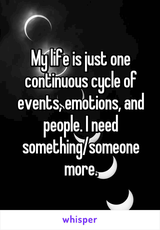 My life is just one continuous cycle of events, emotions, and people. I need something/someone more.