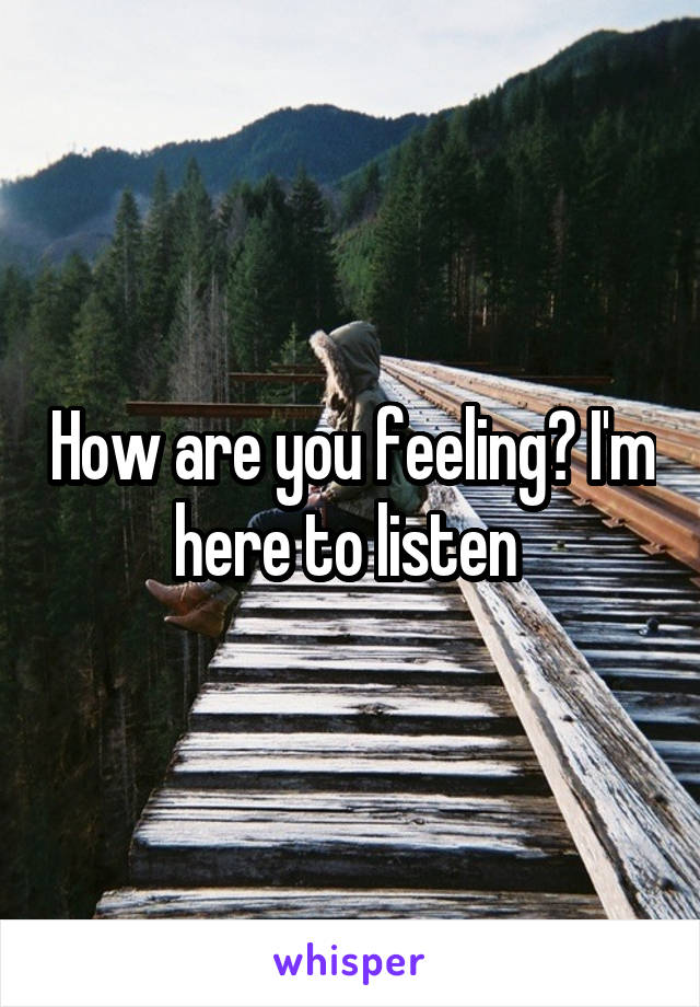 How are you feeling? I'm here to listen