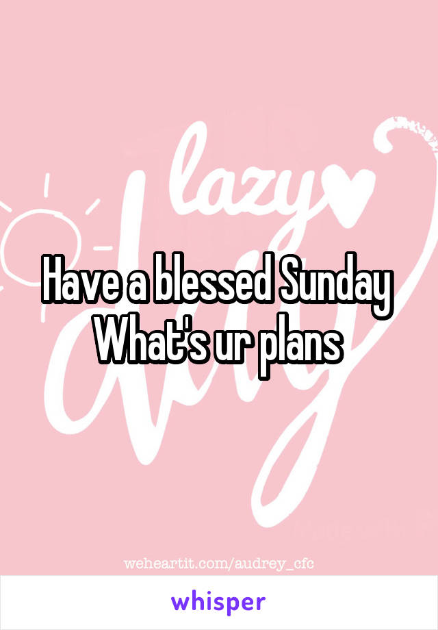 Have a blessed Sunday  What's ur plans