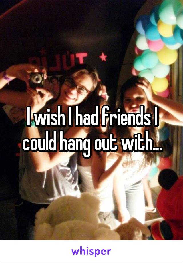 I wish I had friends I could hang out with...