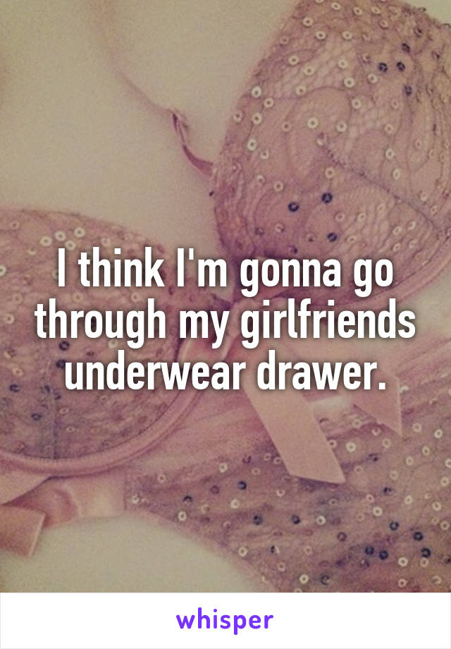 I think I'm gonna go through my girlfriends underwear drawer.