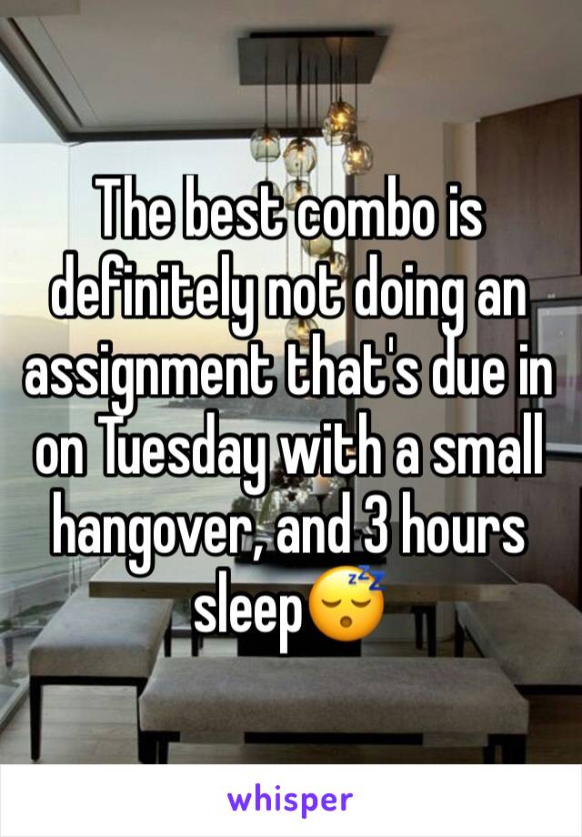 The best combo is definitely not doing an assignment that's due in on Tuesday with a small hangover, and 3 hours sleep😴