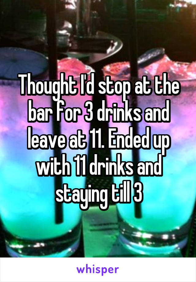 Thought I'd stop at the bar for 3 drinks and leave at 11. Ended up with 11 drinks and staying till 3