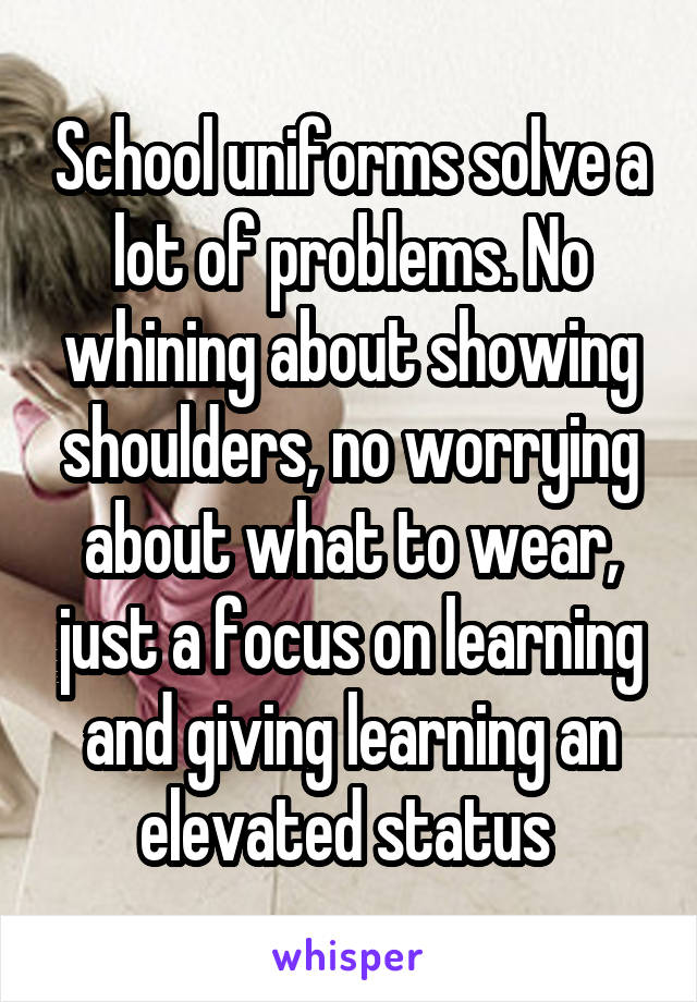 School uniforms solve a lot of problems. No whining about showing shoulders, no worrying about what to wear, just a focus on learning and giving learning an elevated status