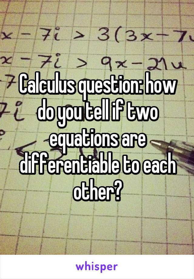 Calculus question: how do you tell if two equations are differentiable to each other?