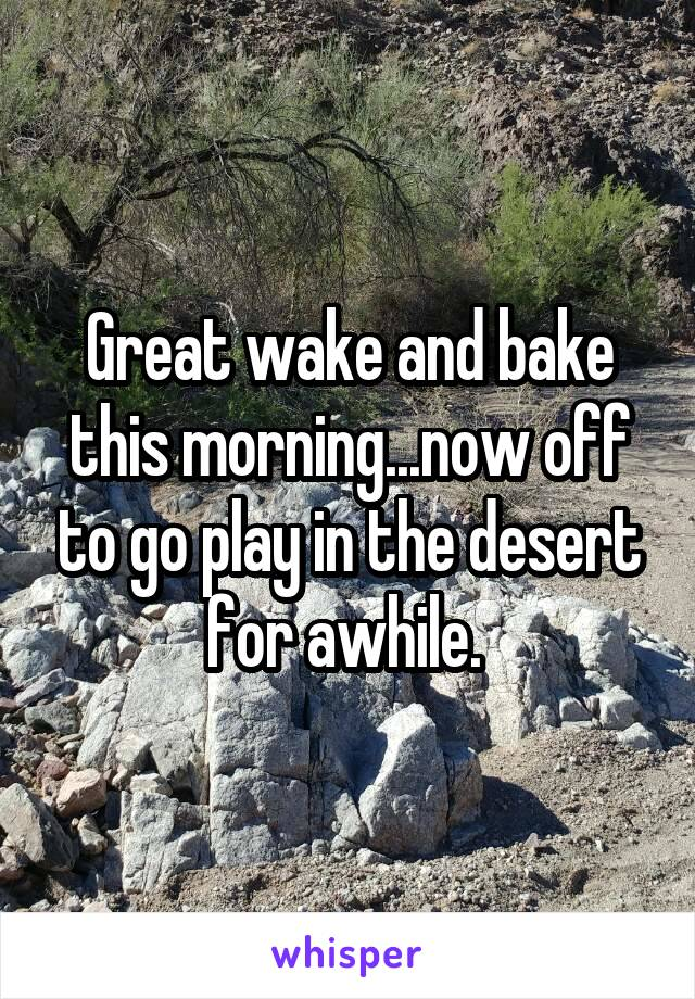 Great wake and bake this morning...now off to go play in the desert for awhile.