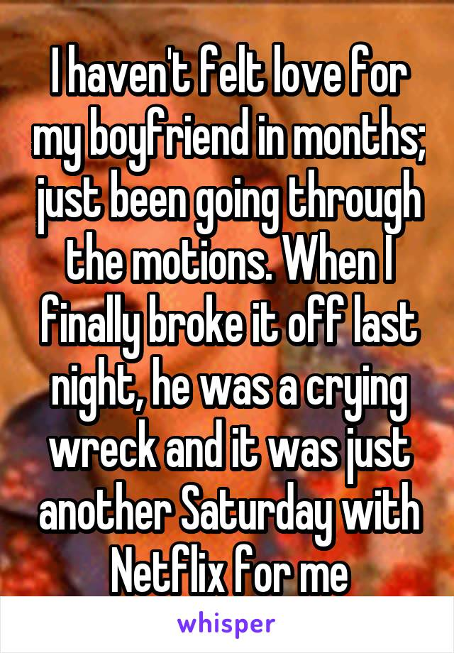 I haven't felt love for my boyfriend in months; just been going through the motions. When I finally broke it off last night, he was a crying wreck and it was just another Saturday with Netflix for me