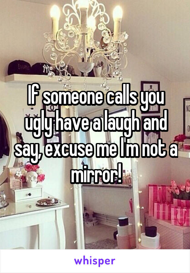 If someone calls you ugly have a laugh and say, excuse me I'm not a mirror!
