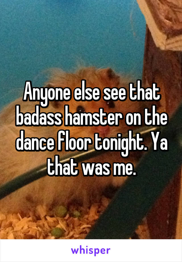 Anyone else see that badass hamster on the dance floor tonight. Ya that was me.