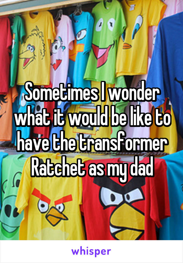 Sometimes I wonder what it would be like to have the transformer Ratchet as my dad