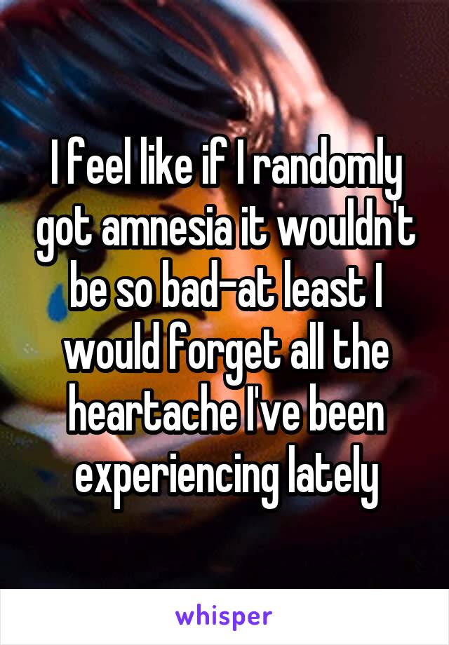 I feel like if I randomly got amnesia it wouldn't be so bad-at least I would forget all the heartache I've been experiencing lately