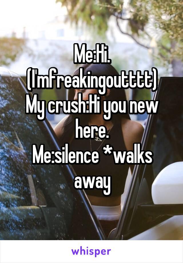 Me:Hi. (I'mfreakingoutttt) My crush:Hi you new here. Me:silence *walks away