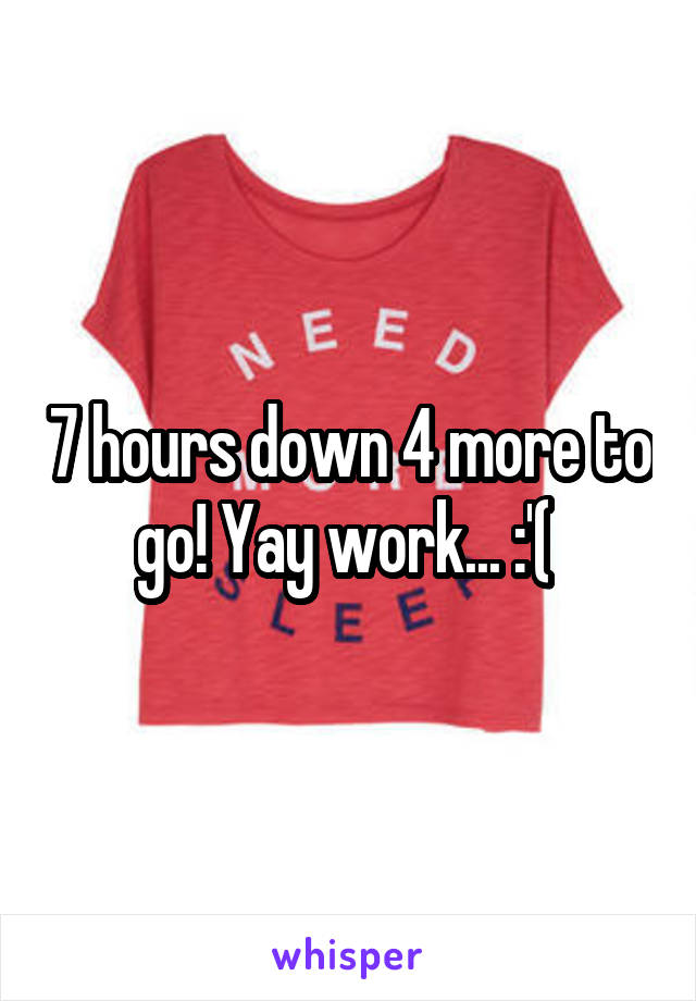 7 hours down 4 more to go! Yay work... :'(