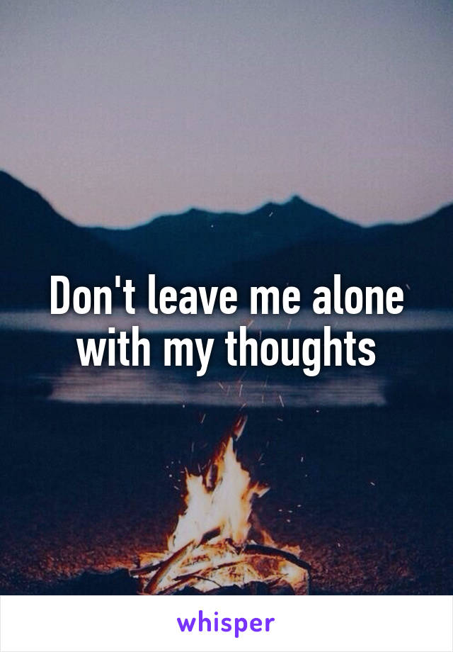 Don't leave me alone with my thoughts
