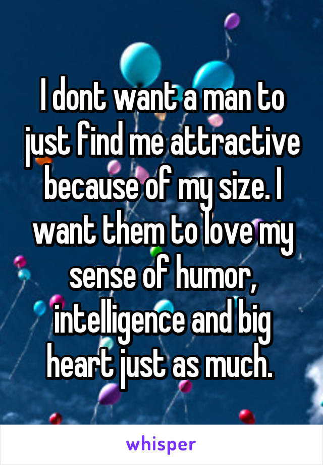 I dont want a man to just find me attractive because of my size. I want them to love my sense of humor, intelligence and big heart just as much.